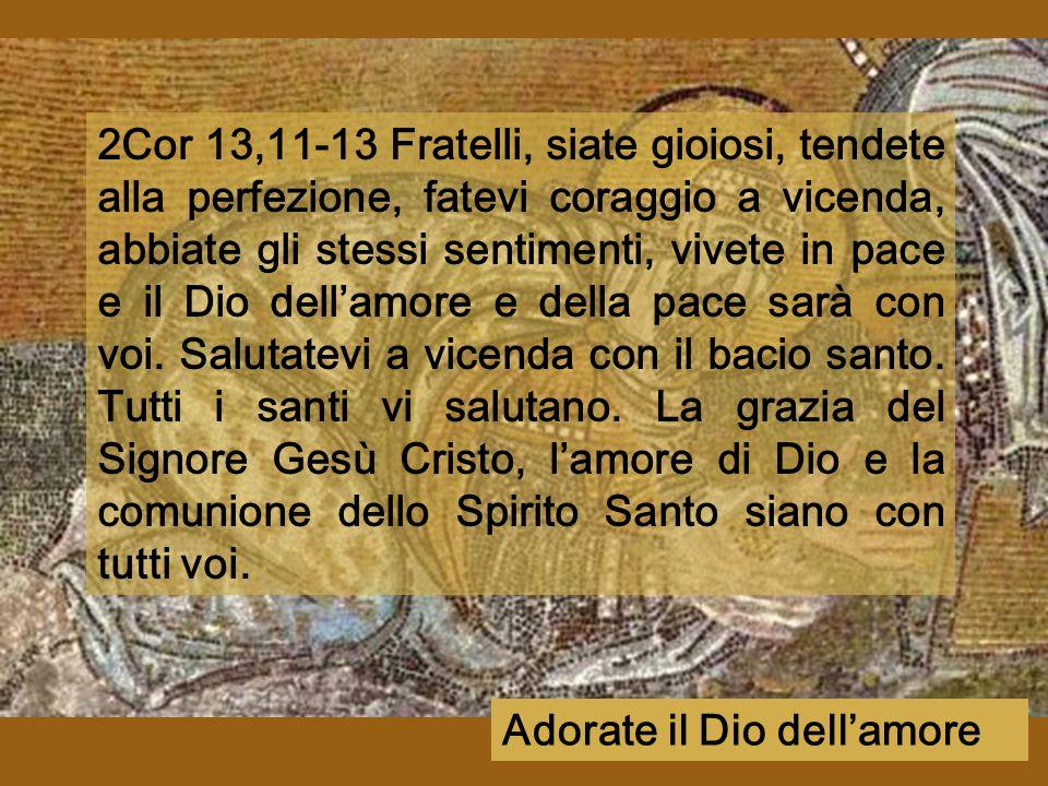 2Cor 13,11-13 Fratelli, siate gioiosi, tendete alla perfezione, fatevi coraggio a vicenda, abbiate gli stessi sentimenti, vivete in pace e il Dio dell'amore e della pace sarà con voi.
