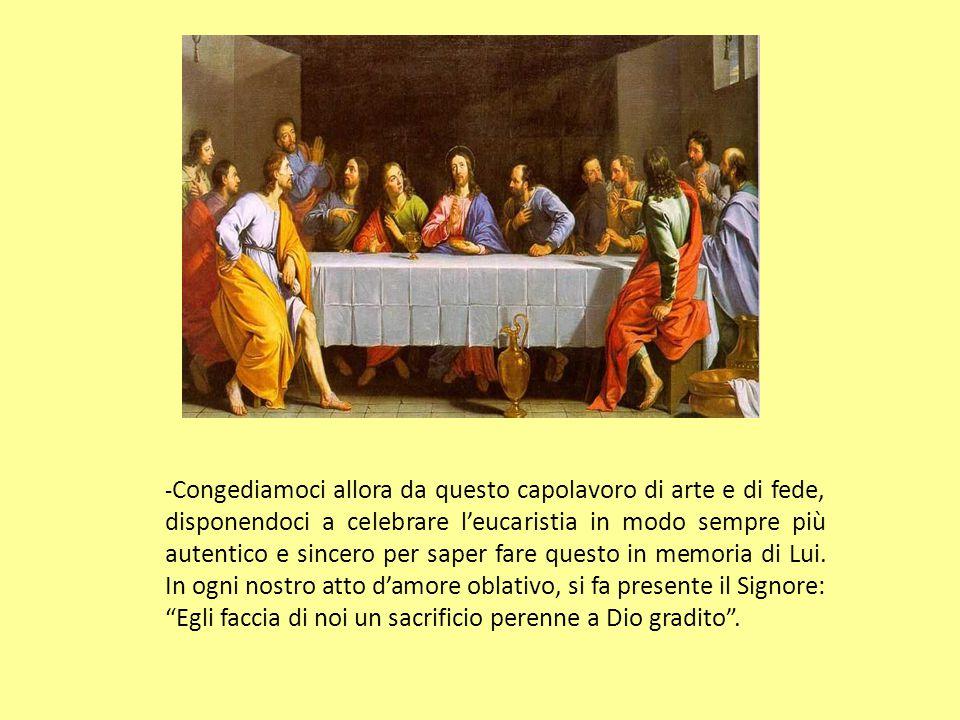 - Congediamoci allora da questo capolavoro di arte e di fede, disponendoci a celebrare l'eucaristia in modo sempre più autentico e sincero per saper fare questo in memoria di Lui.