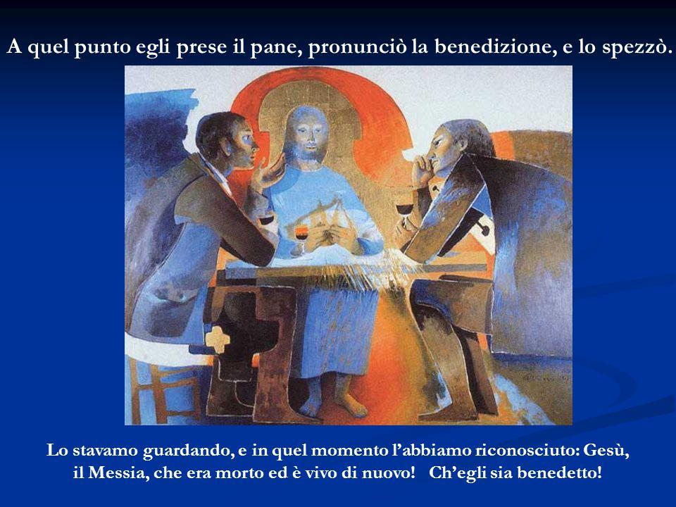 A quel punto egli prese il pane, pronunciò la benedizione, e lo spezzò. Lo stavamo guardando, e in quel momento l'abbiamo riconosciuto: Gesù, il Messi