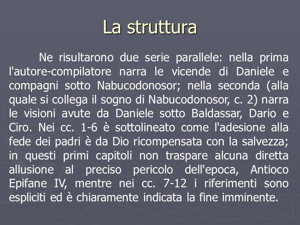 La struttura Ne risultarono due serie parallele: nella prima l'autore-compilatore narra le vicende di Daniele e compagni sotto Nabucodonosor; nella se