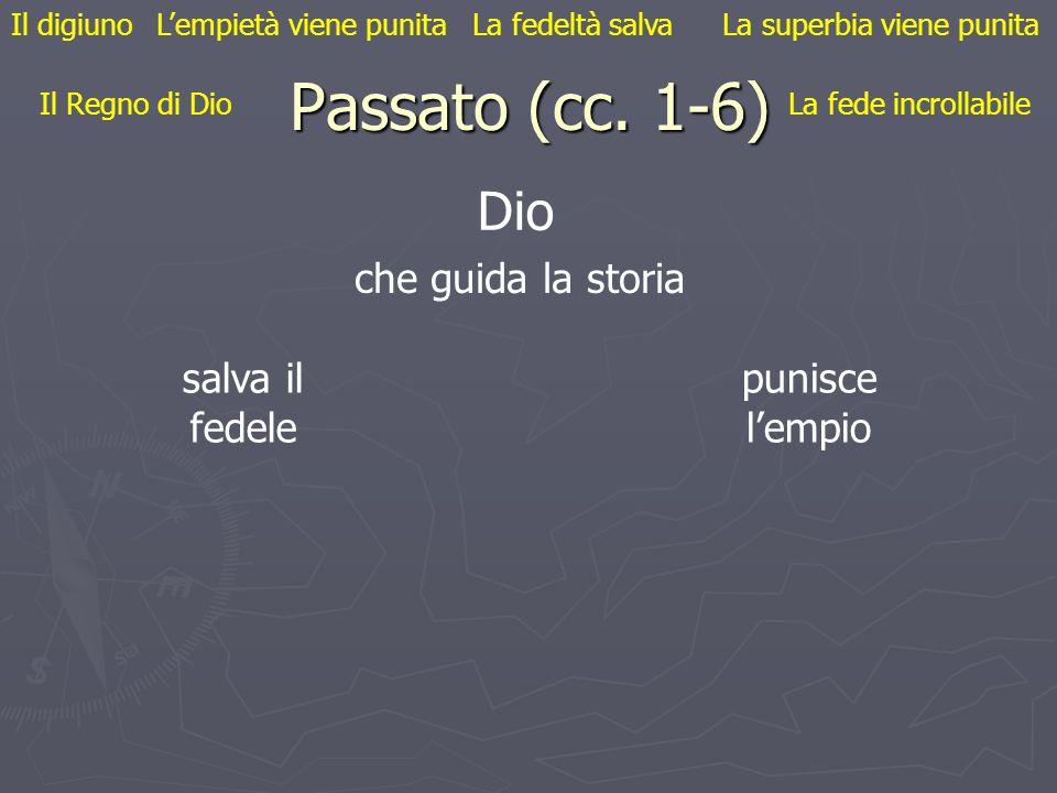 Passato (cc. 1-6) Il digiuno Il Regno di Dio L'empietà viene punita La fede incrollabile La fedeltà salvaLa superbia viene punita Dio che guida la sto