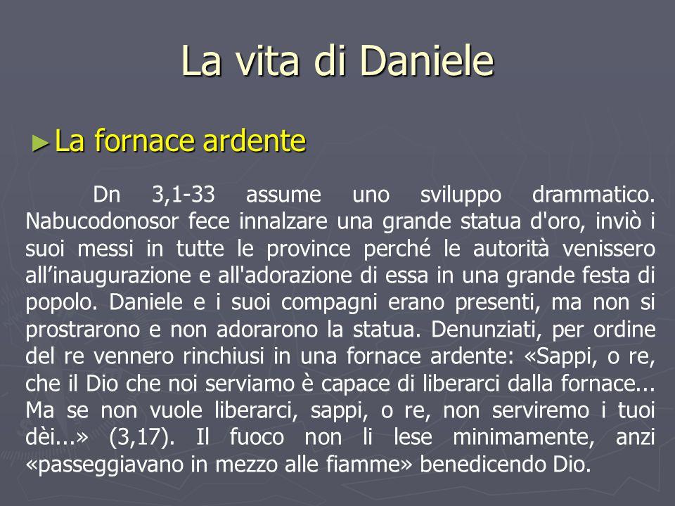 La vita di Daniele ► La fornace ardente Dn 3,1-33 assume uno sviluppo drammatico. Nabucodonosor fece innalzare una grande statua d'oro, inviò i suoi m