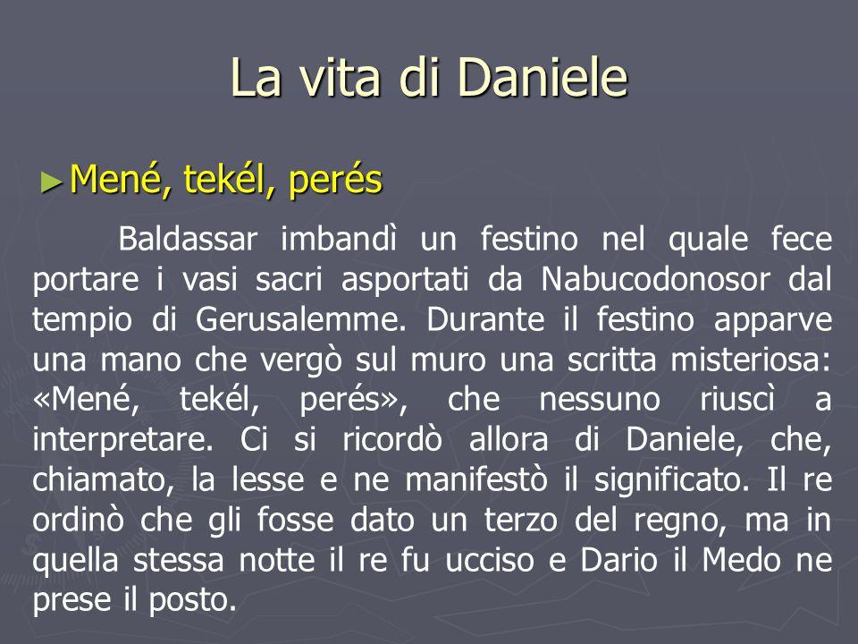 La vita di Daniele ► Mené, tekél, perés Baldassar imbandì un festino nel quale fece portare i vasi sacri asportati da Nabucodonosor dal tempio di Geru