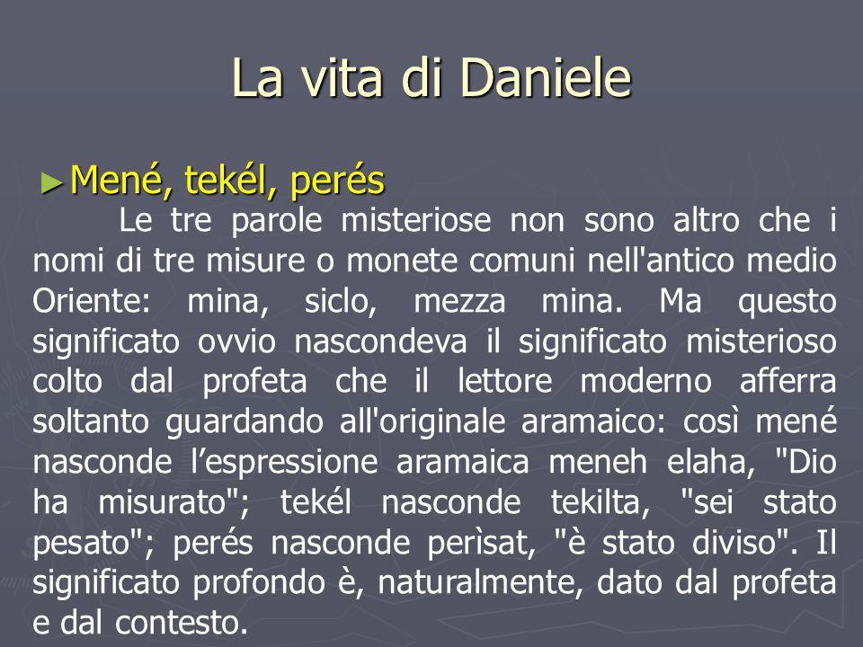 La vita di Daniele ► Mené, tekél, perés Le tre parole misteriose non sono altro che i nomi di tre misure o monete comuni nell'antico medio Oriente: mi
