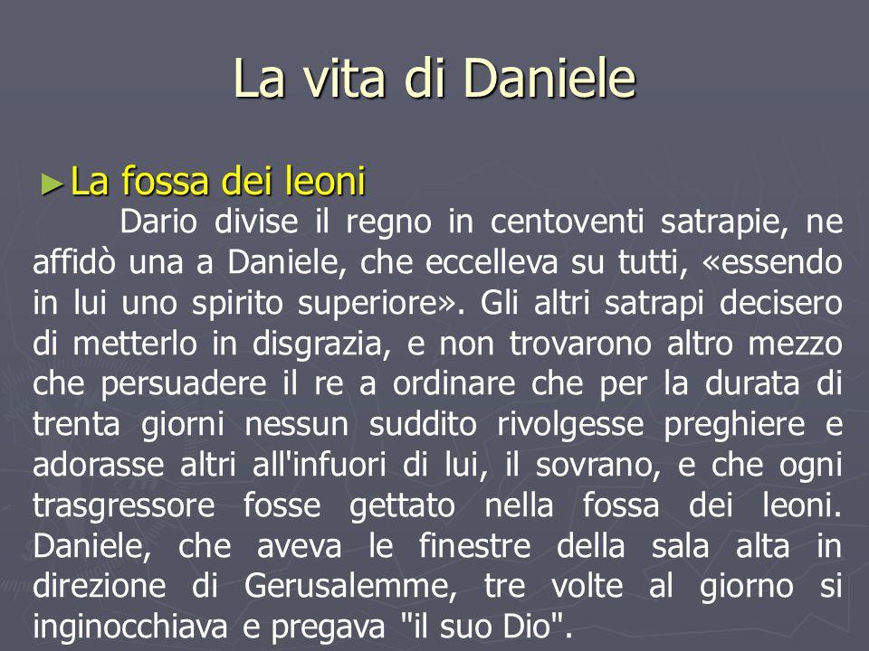 La vita di Daniele ► La fossa dei leoni Dario divise il regno in centoventi satrapie, ne affidò una a Daniele, che eccelleva su tutti, «essendo in lui