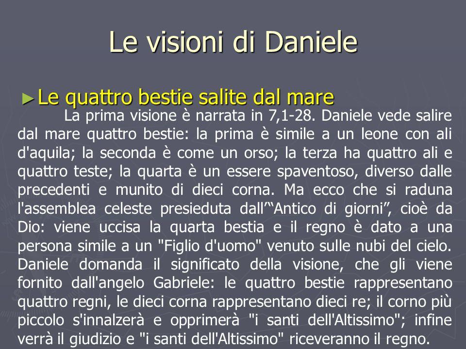 Le visioni di Daniele ► Le quattro bestie salite dal mare La prima visione è narrata in 7,1-28. Daniele vede salire dal mare quattro bestie: la prima
