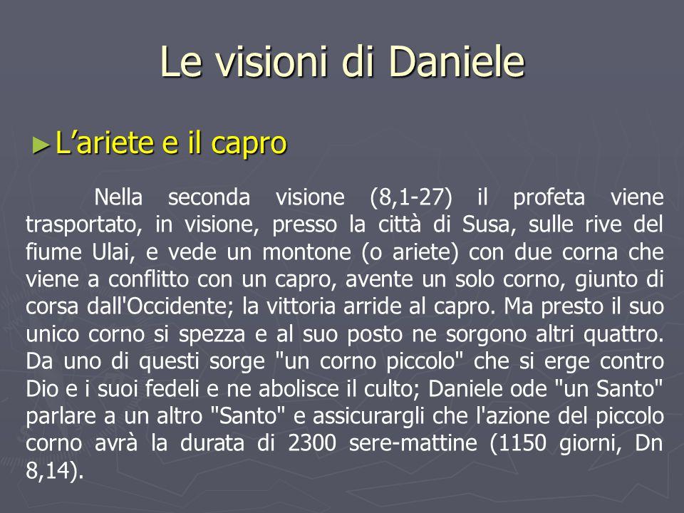 Le visioni di Daniele ► L'ariete e il capro Nella seconda visione (8,1-27) il profeta viene trasportato, in visione, presso la città di Susa, sulle ri