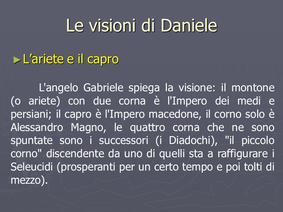 Le visioni di Daniele ► L'ariete e il capro L'angelo Gabriele spiega la visione: il montone (o ariete) con due corna è l'Impero dei medi e persiani; i