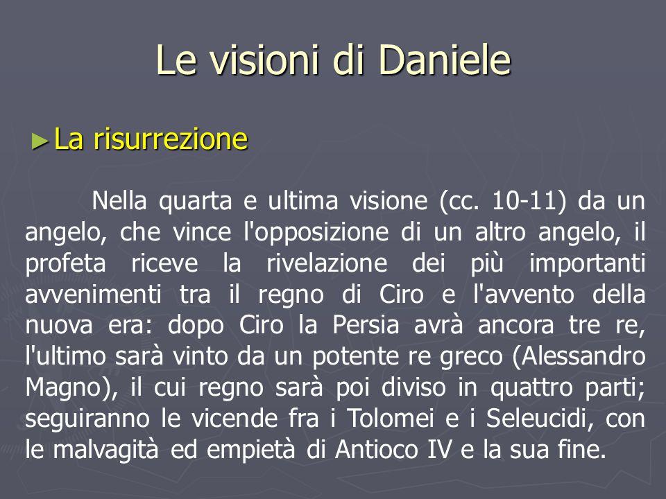 Le visioni di Daniele ► La risurrezione Nella quarta e ultima visione (cc. 10-11) da un angelo, che vince l'opposizione di un altro angelo, il profeta