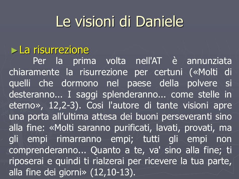 Le visioni di Daniele ► La risurrezione Per la prima volta nell'AT è annunziata chiaramente la risurrezione per certuni («Molti di quelli che dormono