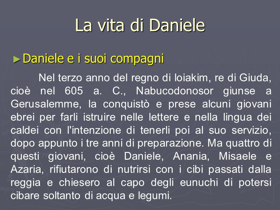 La vita di Daniele ► Daniele e i suoi compagni Nel terzo anno del regno di loiakim, re di Giuda, cioè nel 605 a. C., Nabucodonosor giunse a Gerusalemm