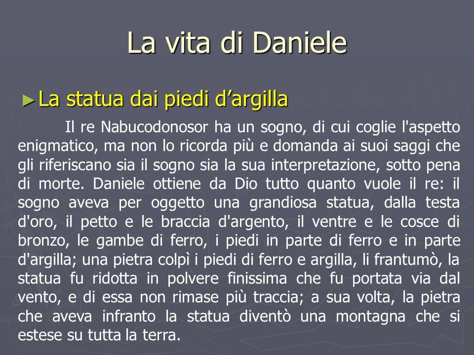 La vita di Daniele ► La statua dai piedi d'argilla Il re Nabucodonosor ha un sogno, di cui coglie l'aspetto enigmatico, ma non lo ricorda più e domand