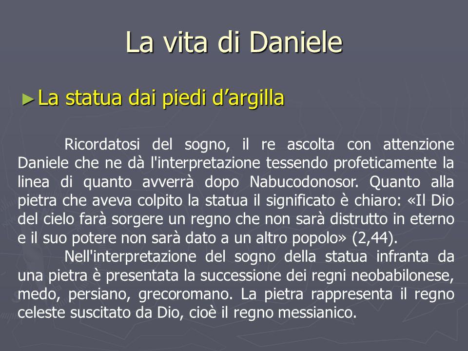 La vita di Daniele ► La statua dai piedi d'argilla Ricordatosi del sogno, il re ascolta con attenzione Daniele che ne dà l'interpretazione tessendo pr