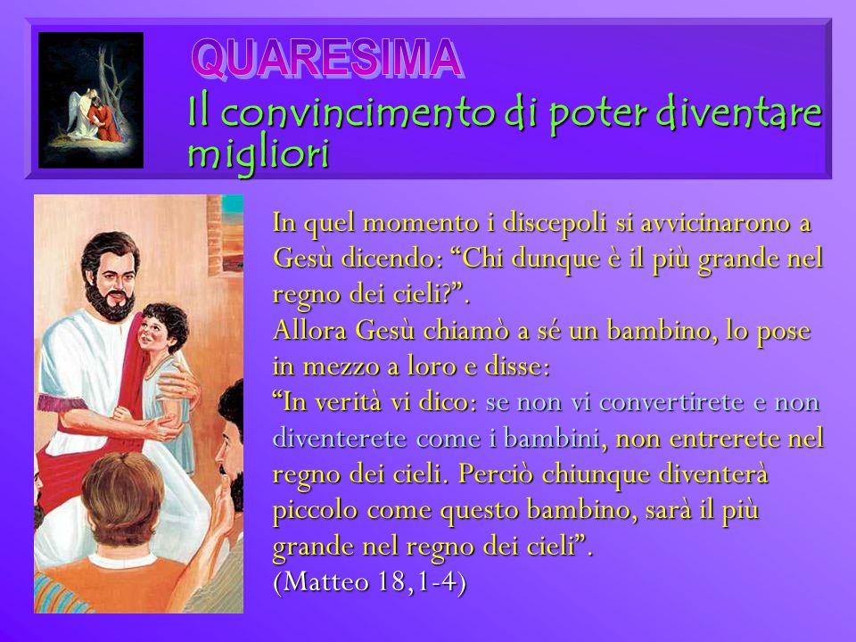 """Il convincimento di poter diventare migliori In quel momento i discepoli si avvicinarono a Gesù dicendo: """"Chi dunque è il più grande nel regno dei cie"""