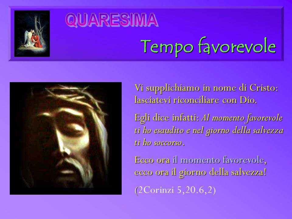 Tempo favorevole Vi supplichiamo in nome di Cristo: lasciatevi riconciliare con Dio. Egli dice infatti: Al momento favorevole ti ho esaudito e nel gio