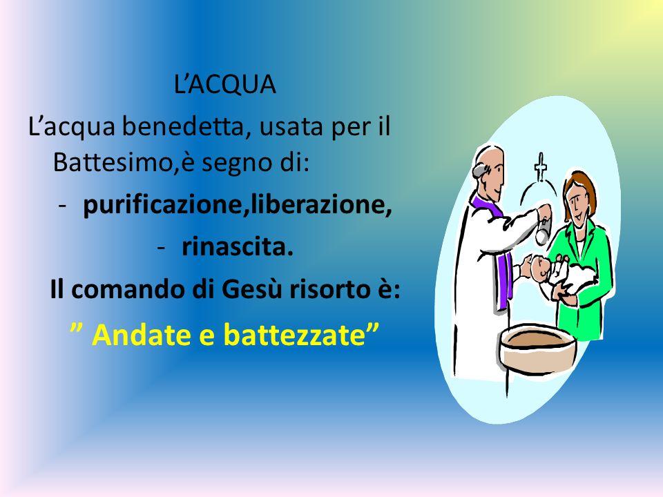 L'ACQUA L'acqua benedetta, usata per il Battesimo,è segno di: -purificazione,liberazione, -rinascita.