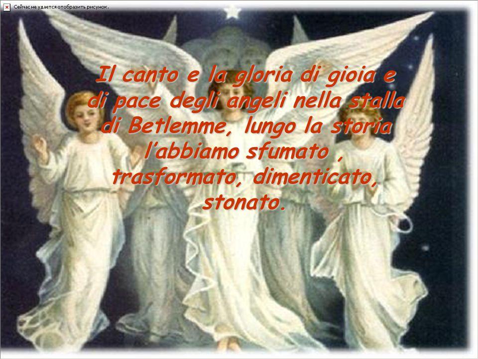 Il canto e la gloria di gioia e di pace degli angeli nella stalla di Betlemme, lungo la storia l'abbiamo sfumato, trasformato, dimenticato, stonato.