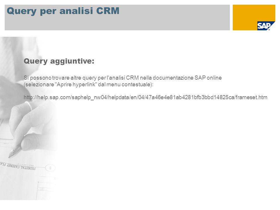 Query per analisi CRM Query aggiuntive: Si possono trovare altre query per l analisi CRM nella documentazione SAP online (selezionare Aprire hyperlink dal menu contestuale): http://help.sap.com/saphelp_nw04/helpdata/en/04/47a46e4e81ab4281bfb3bbd14825ca/frameset.htm