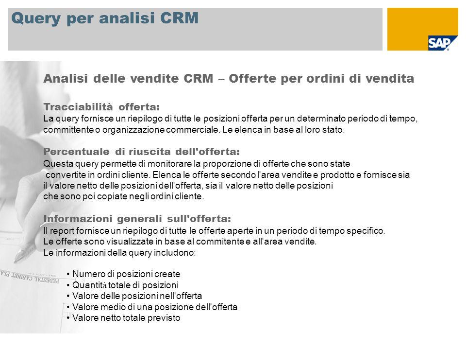 Query per analisi CRM Analisi delle vendite CRM – Offerte per ordini di vendita Tracciabilità offerta: La query fornisce un riepilogo di tutte le posizioni offerta per un determinato periodo di tempo, committente o organizzazione commerciale.