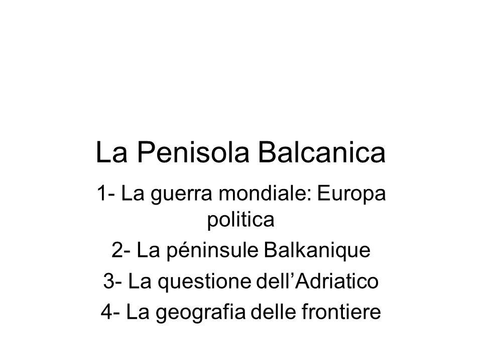 La Penisola Balcanica 1- La guerra mondiale: Europa politica 2- La péninsule Balkanique 3- La questione dell'Adriatico 4- La geografia delle frontiere