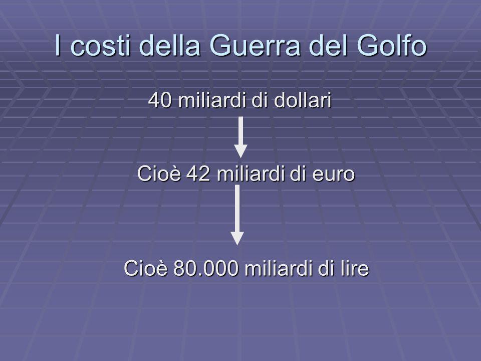 I costi della Guerra del Golfo 40 miliardi di dollari Cioè 42 miliardi di euro Cioè 80.000 miliardi di lire