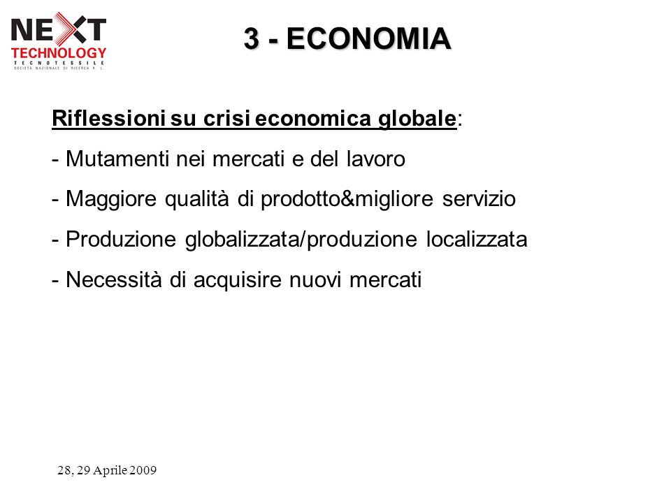 28, 29 Aprile 2009 3 - ECONOMIA Riflessioni su crisi economica globale: - Mutamenti nei mercati e del lavoro - Maggiore qualità di prodotto&migliore servizio - Produzione globalizzata/produzione localizzata - Necessità di acquisire nuovi mercati