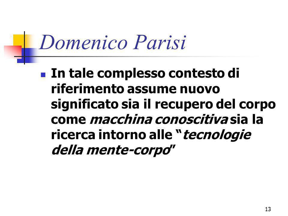 marcoguspini@tiscali.it13 Domenico Parisi In tale complesso contesto di riferimento assume nuovo significato sia il recupero del corpo come macchina conoscitiva sia la ricerca intorno alle tecnologie della mente-corpo