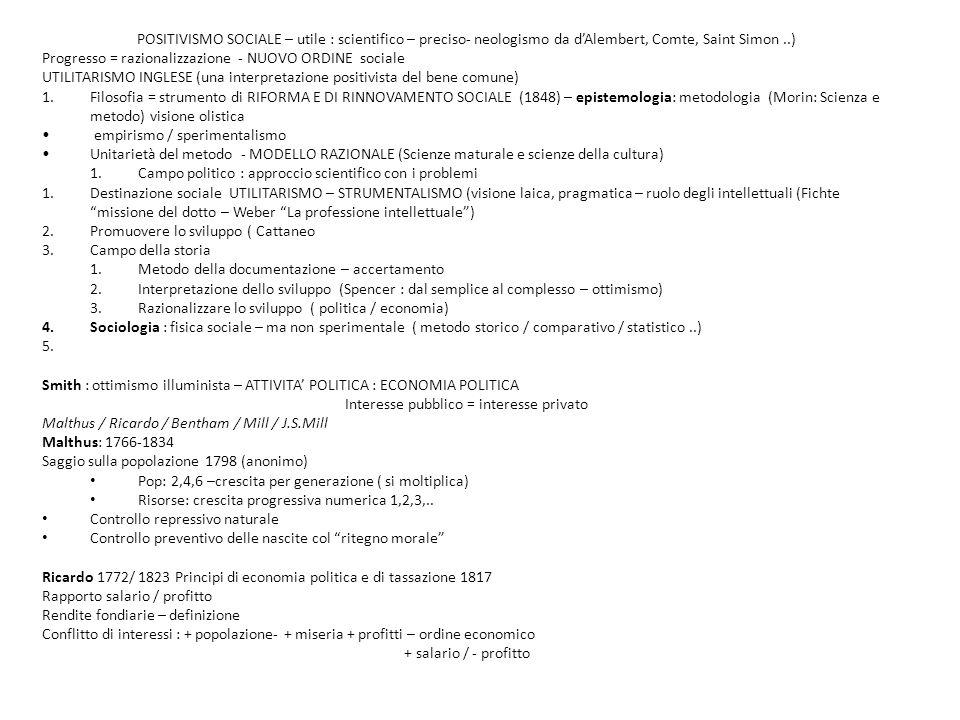 POSITIVISMO SOCIALE – utile : scientifico – preciso- neologismo da d'Alembert, Comte, Saint Simon..) Progresso = razionalizzazione - NUOVO ORDINE sociale UTILITARISMO INGLESE (una interpretazione positivista del bene comune) 1.Filosofia = strumento di RIFORMA E DI RINNOVAMENTO SOCIALE (1848) – epistemologia: metodologia (Morin: Scienza e metodo) visione olistica empirismo / sperimentalismo Unitarietà del metodo - MODELLO RAZIONALE (Scienze maturale e scienze della cultura) 1.Campo politico : approccio scientifico con i problemi 1.Destinazione sociale UTILITARISMO – STRUMENTALISMO (visione laica, pragmatica – ruolo degli intellettuali (Fichte missione del dotto – Weber La professione intellettuale ) 2.Promuovere lo sviluppo ( Cattaneo 3.Campo della storia 1.Metodo della documentazione – accertamento 2.Interpretazione dello sviluppo (Spencer : dal semplice al complesso – ottimismo) 3.Razionalizzare lo sviluppo ( politica / economia) 4.Sociologia : fisica sociale – ma non sperimentale ( metodo storico / comparativo / statistico..) 5.