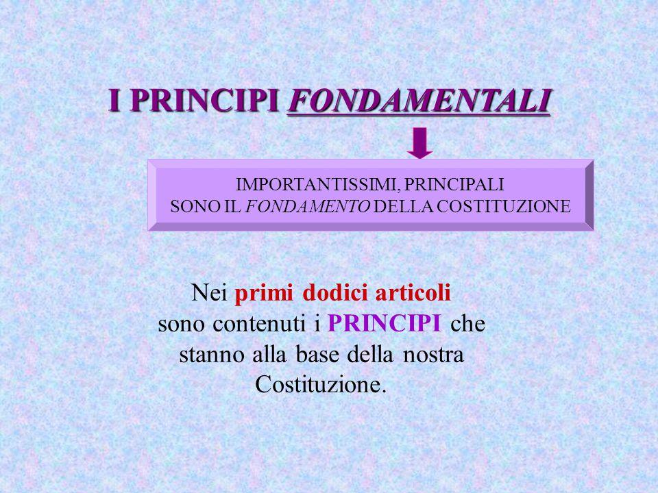 I PRINCIPI FONDAMENTALI Nei primi dodici articoli sono contenuti i PRINCIPI che stanno alla base della nostra Costituzione. IMPORTANTISSIMI, PRINCIPAL