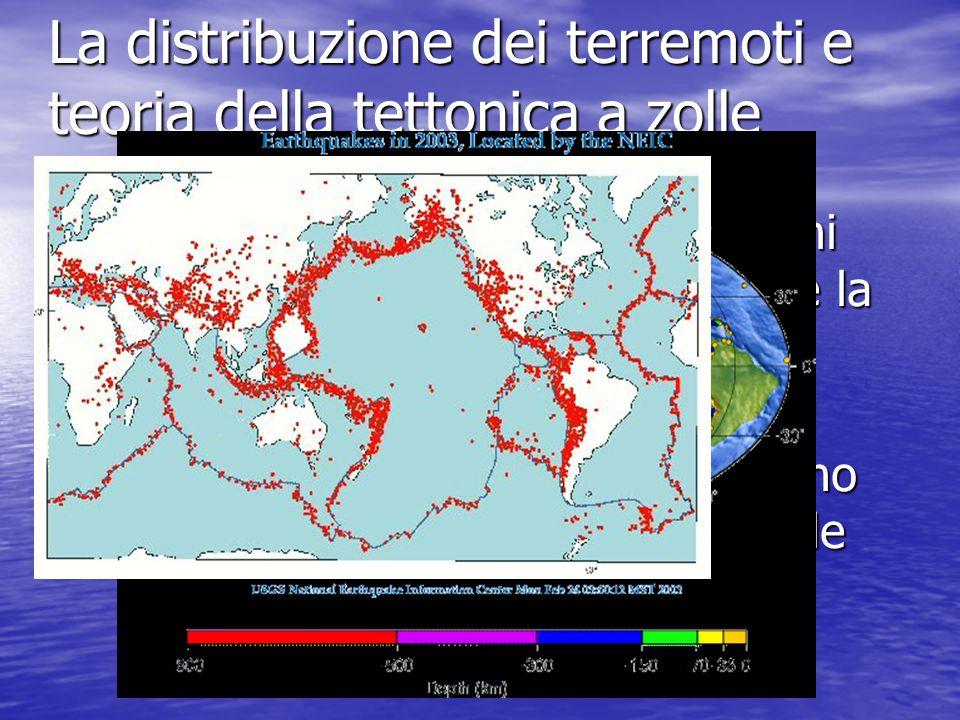 La distribuzione dei terremoti e teoria della tettonica a zolle Una delle più importanti spiegazioni che questa teoria riesce a fornire è la distribuzione dei terremoti e dei vulcani sulla Terra Le zone interessate a terremoti sono distribuite lungo i margini delle zolle