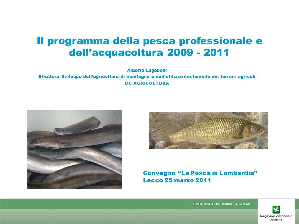 Il programma della pesca professionale e dell'acquacoltura 2009 - 2011 Alberto Lugoboni Struttura Sviluppo dell'agricoltura di montagna e dell'utilizzo sostenibile dei terreni agricoli DG AGRICOLTURA Convegno La Pesca in Lombardia Lecco 25 marzo 2011