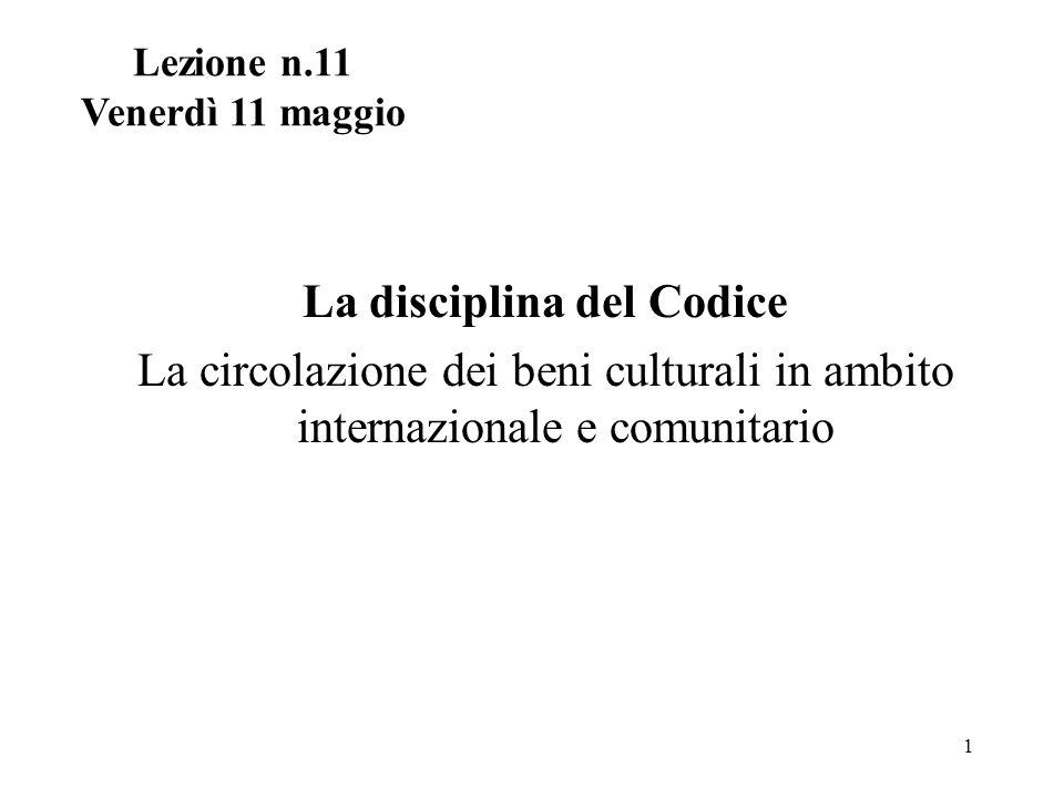 1 La disciplina del Codice La circolazione dei beni culturali in ambito internazionale e comunitario Lezione n.11 Venerdì 11 maggio