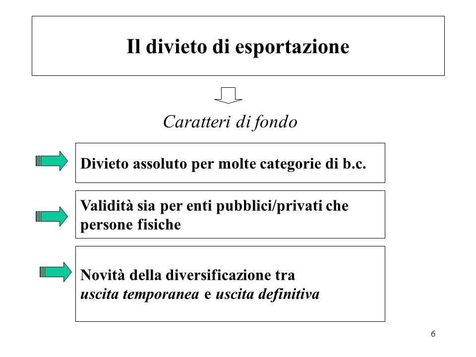6 Il divieto di esportazione Caratteri di fondo Divieto assoluto per molte categorie di b.c. Validità sia per enti pubblici/privati che persone fisich