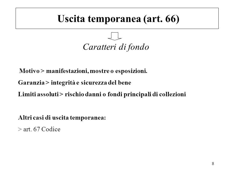 8 Uscita temporanea (art. 66) Caratteri di fondo Motivo > manifestazioni, mostre o esposizioni. Garanzia > integrità e sicurezza del bene Limiti assol