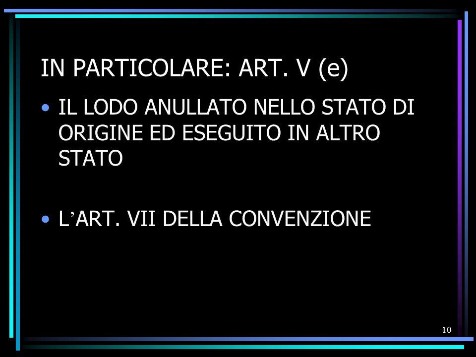 10 IN PARTICOLARE: ART. V (e) IL LODO ANULLATO NELLO STATO DI ORIGINE ED ESEGUITO IN ALTRO STATO L ' ART. VII DELLA CONVENZIONE