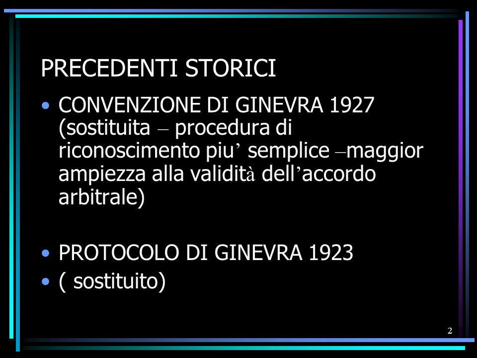 2 PRECEDENTI STORICI CONVENZIONE DI GINEVRA 1927 (sostituita – procedura di riconoscimento piu ' semplice – maggior ampiezza alla validit à dell ' accordo arbitrale) PROTOCOLO DI GINEVRA 1923 ( sostituito)