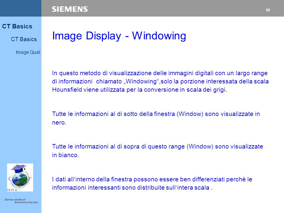 10 CT Basics Image Qual. CS TC 22 Image Display - Windowing In questo metodo di visualizzazione delle immagini digitali con un largo range di informaz
