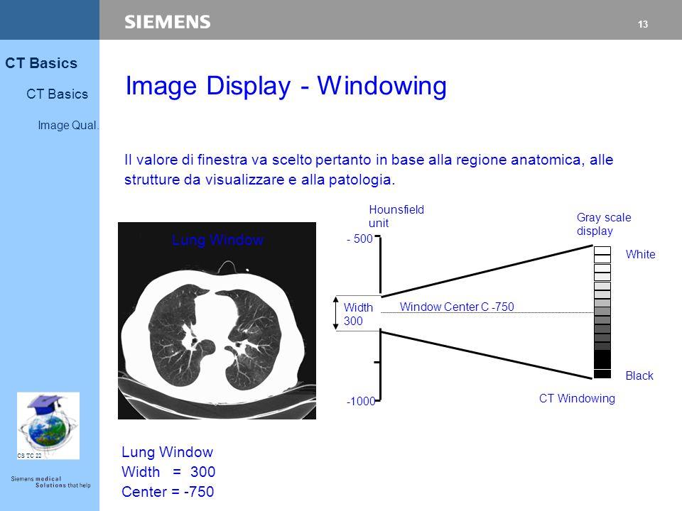 13 CT Basics Image Qual. CS TC 22 Il valore di finestra va scelto pertanto in base alla regione anatomica, alle strutture da visualizzare e alla patol