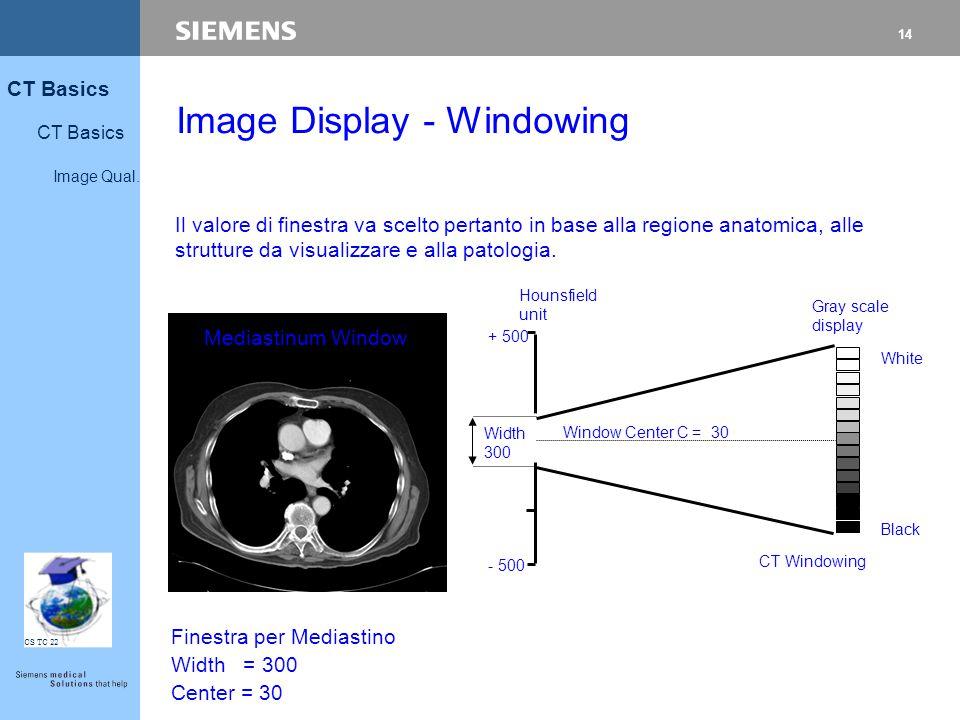 14 CT Basics Image Qual. CS TC 22 Il valore di finestra va scelto pertanto in base alla regione anatomica, alle strutture da visualizzare e alla patol
