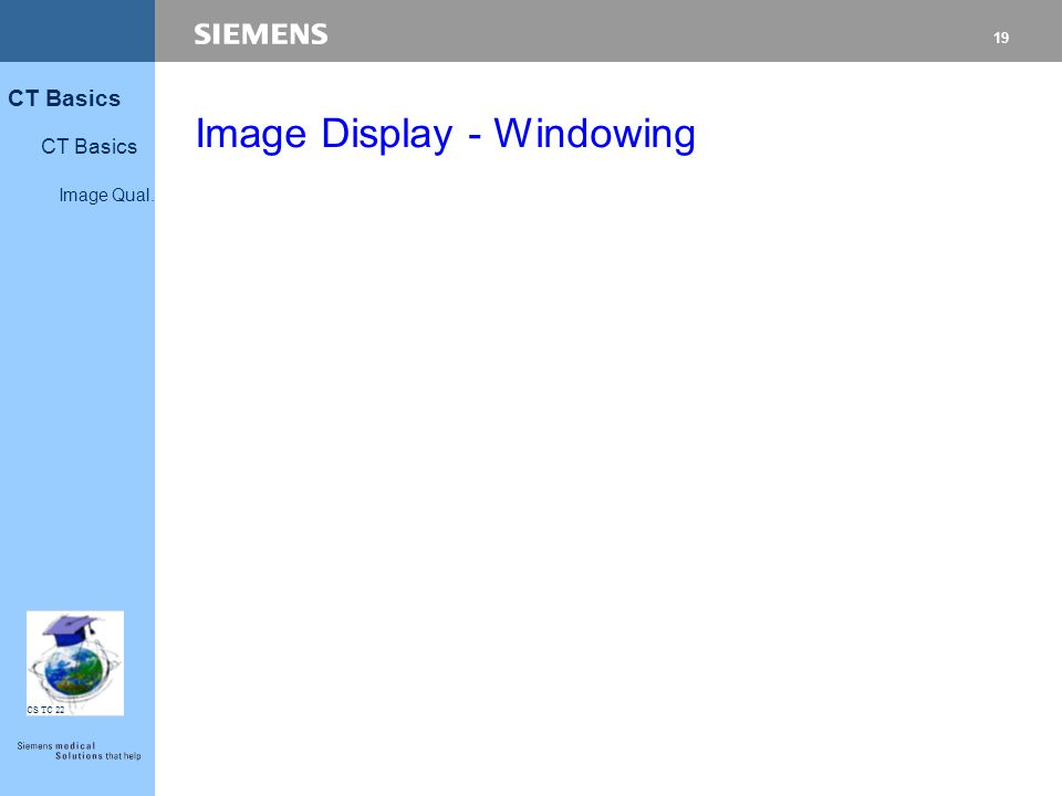 19 CT Basics Image Qual. CS TC 22 Image Display - Windowing