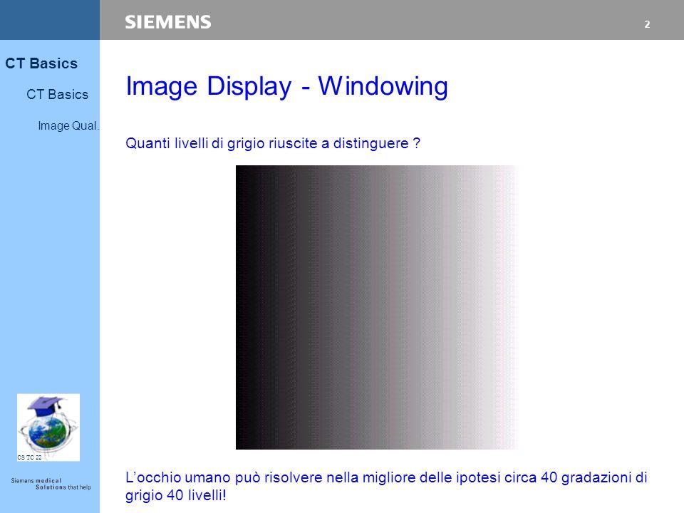 2 CT Basics Image Qual. CS TC 22 Image Display - Windowing Quanti livelli di grigio riuscite a distinguere ? L'occhio umano può risolvere nella miglio