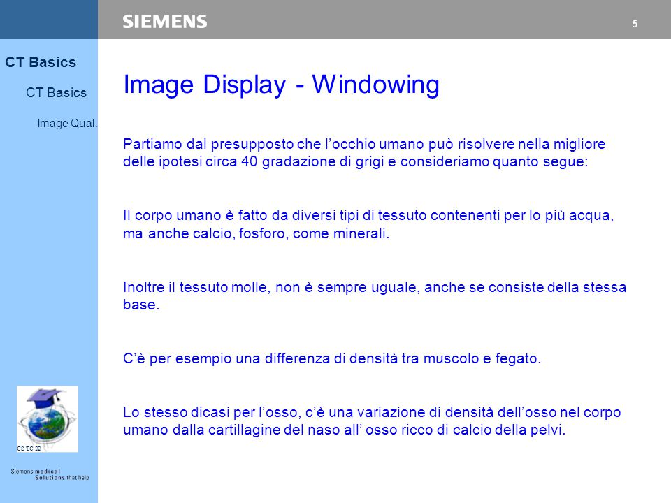 5 CT Basics Image Qual. CS TC 22 Image Display - Windowing Partiamo dal presupposto che l'occhio umano può risolvere nella migliore delle ipotesi circ