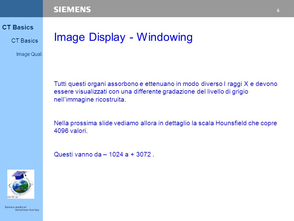 6 CT Basics Image Qual. CS TC 22 Image Display - Windowing Tutti questi organi assorbono e ettenuano in modo diverso I raggi X e devono essere visuali