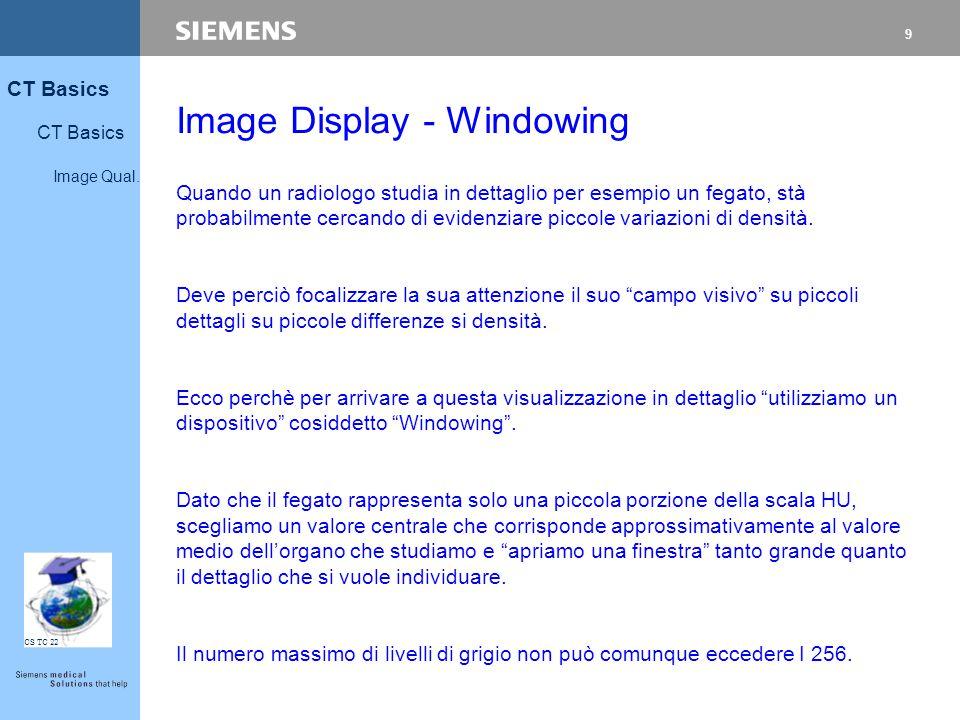 9 CT Basics Image Qual. CS TC 22 Image Display - Windowing Quando un radiologo studia in dettaglio per esempio un fegato, stà probabilmente cercando d