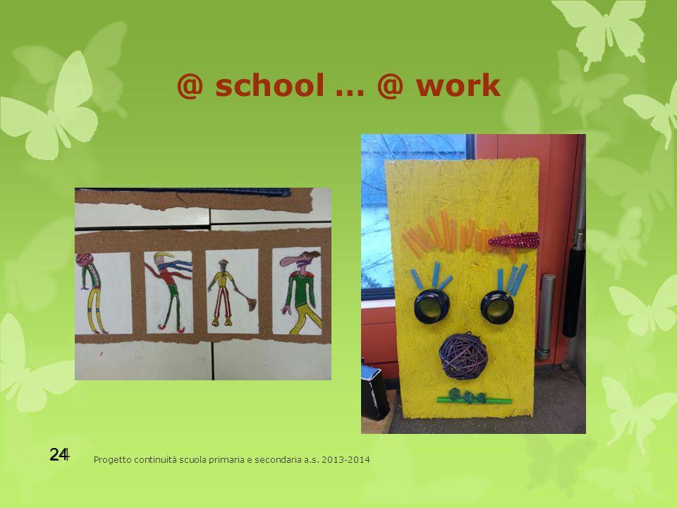 @ school … @ work Progetto continuità scuola primaria e secondaria a.s. 2013-2014 24