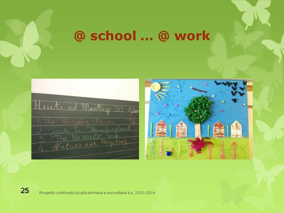 @ school … @ work Progetto continuità scuola primaria e secondaria a.s. 2013-2014 25