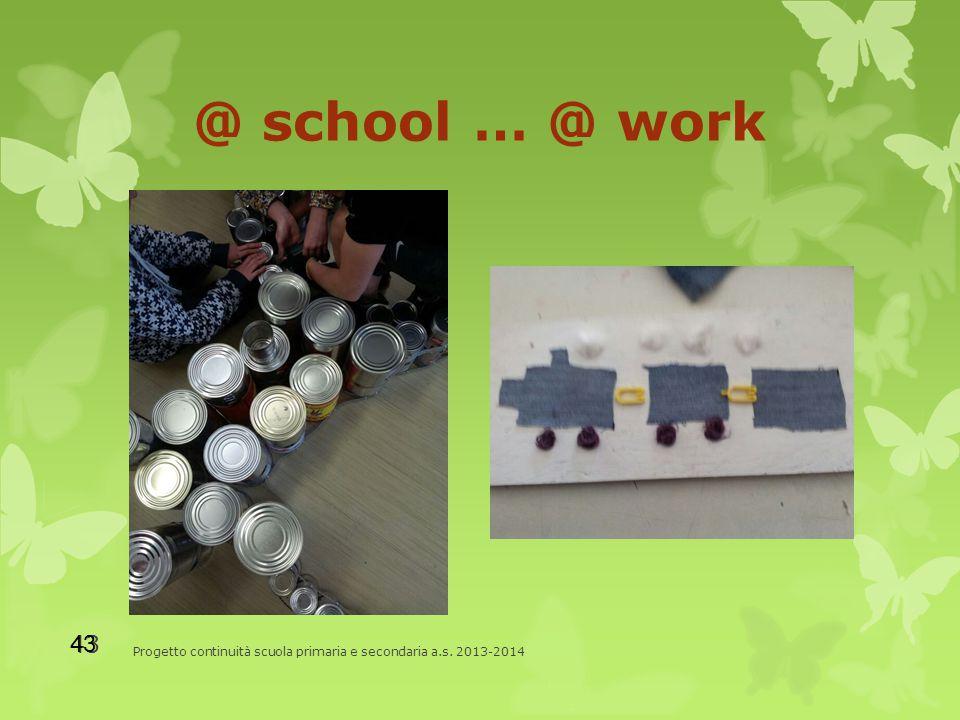 @ school … @ work Progetto continuità scuola primaria e secondaria a.s. 2013-2014 43