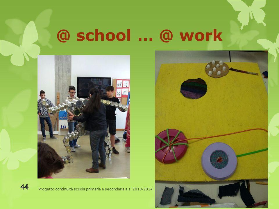 @ school … @ work Progetto continuità scuola primaria e secondaria a.s. 2013-2014 44