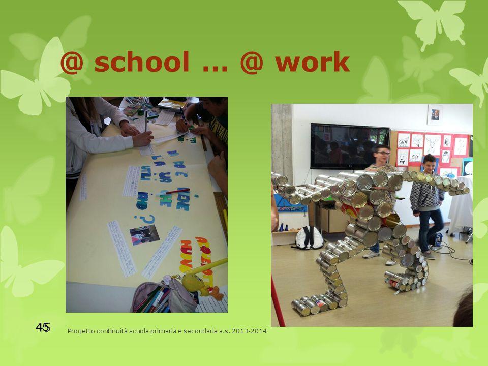 @ school … @ work Progetto continuità scuola primaria e secondaria a.s. 2013-2014 45