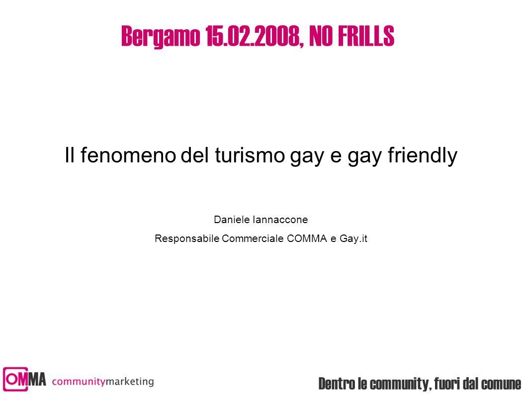 Dentro le community, fuori dal comune Bergamo 15.02.2008, NO FRILLS Il fenomeno del turismo gay e gay friendly Daniele Iannaccone Responsabile Commerc